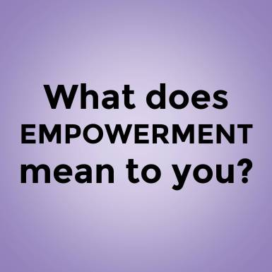 What does EMPOWERMENT mean to you?