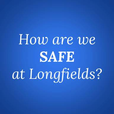 How are we SAFE at Longfields?
